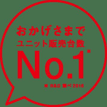 おかげさまでユニット販売台数No.1(R&D 調べ2016)
