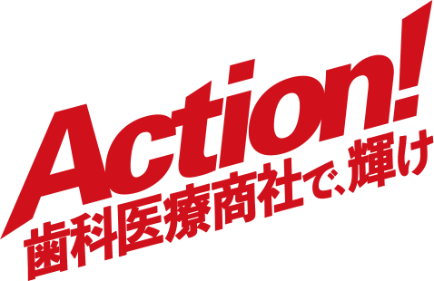 Action! 歯科医療商社で輝け